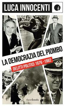 Delitti politici avvenuti nei tragici anni 1976 – 1982 Recensione libro di L.Innocenti a cura del Generale Raffaele Vacca.